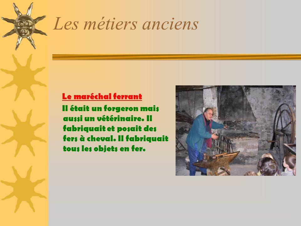 Les métiers anciens Le maréchal ferrant Il était un forgeron mais aussi un vétérinaire.