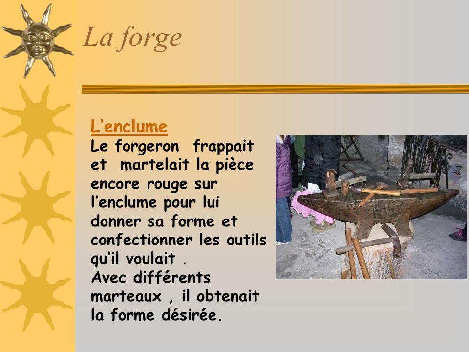 La forge Lenclume Le forgeron frappait et martelait la pièce encore rouge sur lenclume pour lui donner sa forme et confectionner les outils quil voulait.