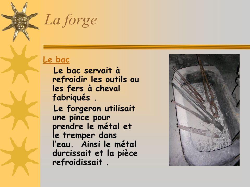 La forge Le bac Le bac servait à refroidir les outils ou les fers à cheval fabriqués.