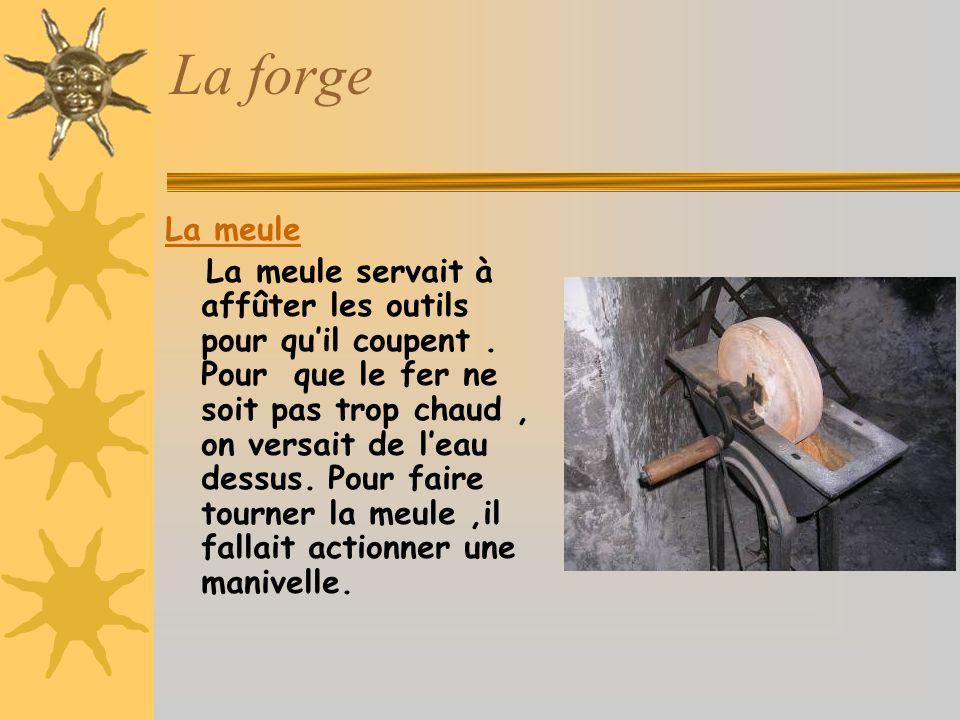 La forge La meule La meule servait à affûter les outils pour quil coupent.