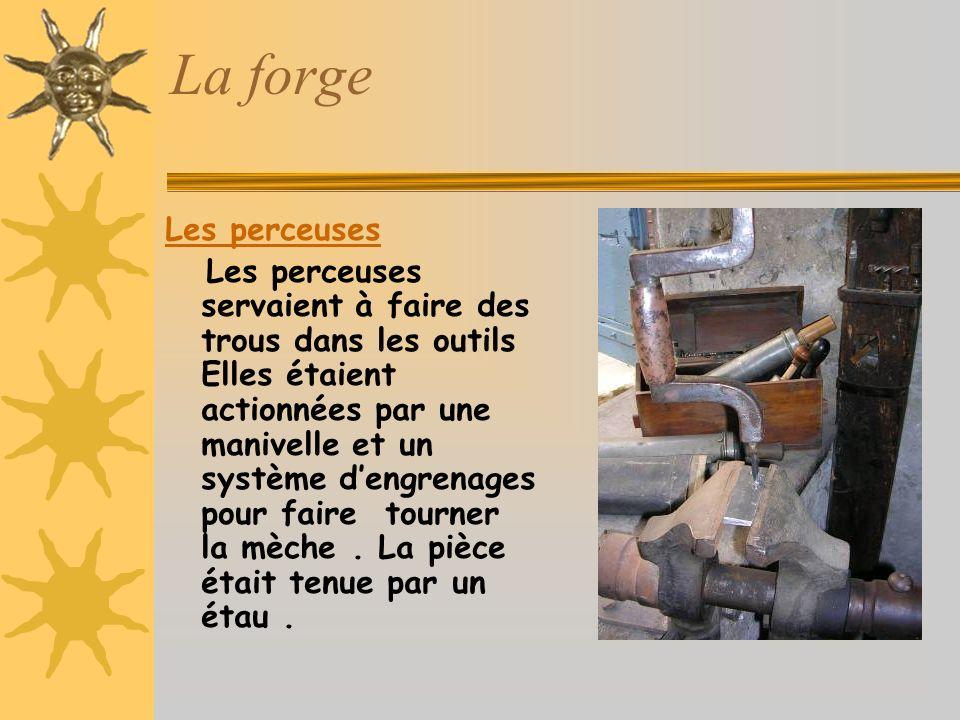La forge Les perceuses Les perceuses servaient à faire des trous dans les outils Elles étaient actionnées par une manivelle et un système dengrenages pour faire tourner la mèche.