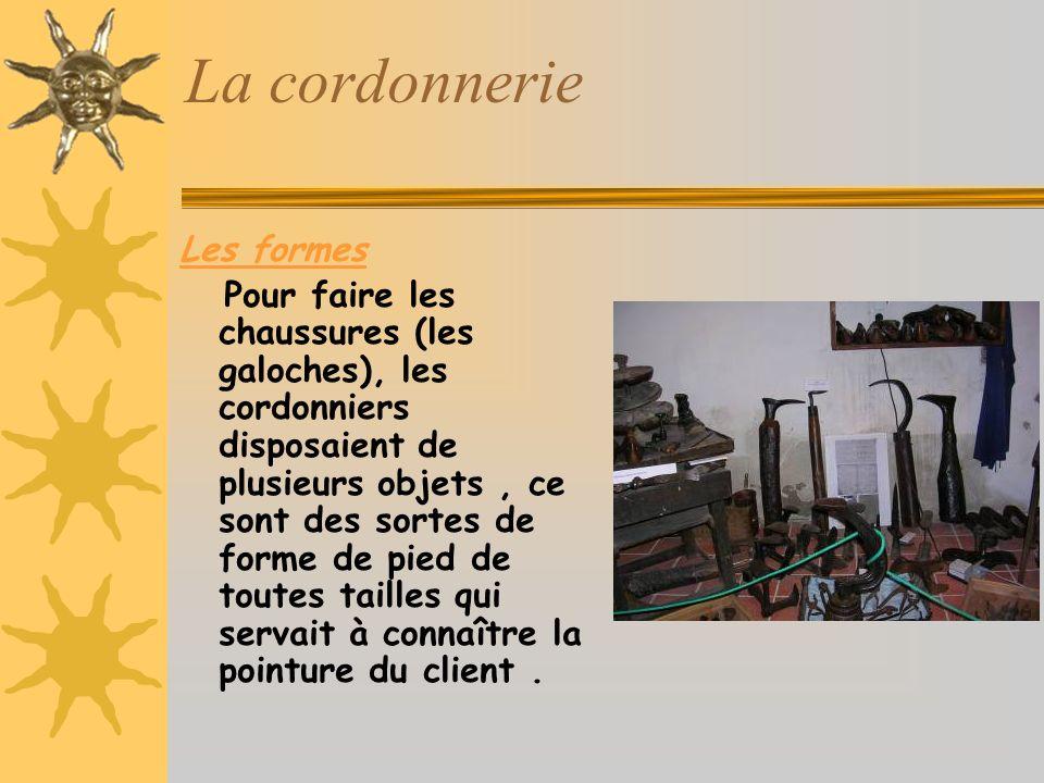 La cordonnerie Les formes Pour faire les chaussures (les galoches), les cordonniers disposaient de plusieurs objets, ce sont des sortes de forme de pied de toutes tailles qui servait à connaître la pointure du client.