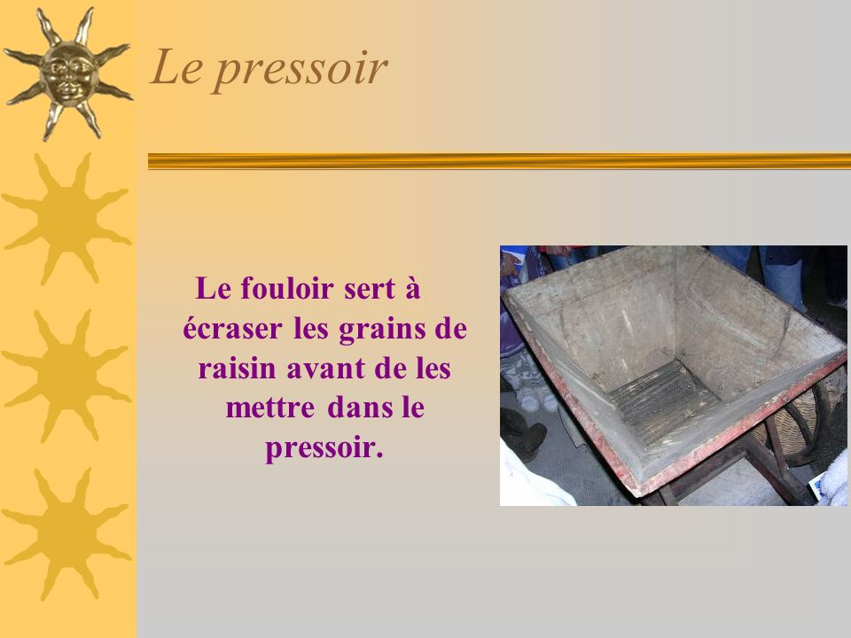 Le pressoir Le fouloir sert à écraser les grains de raisin avant de les mettre dans le pressoir.