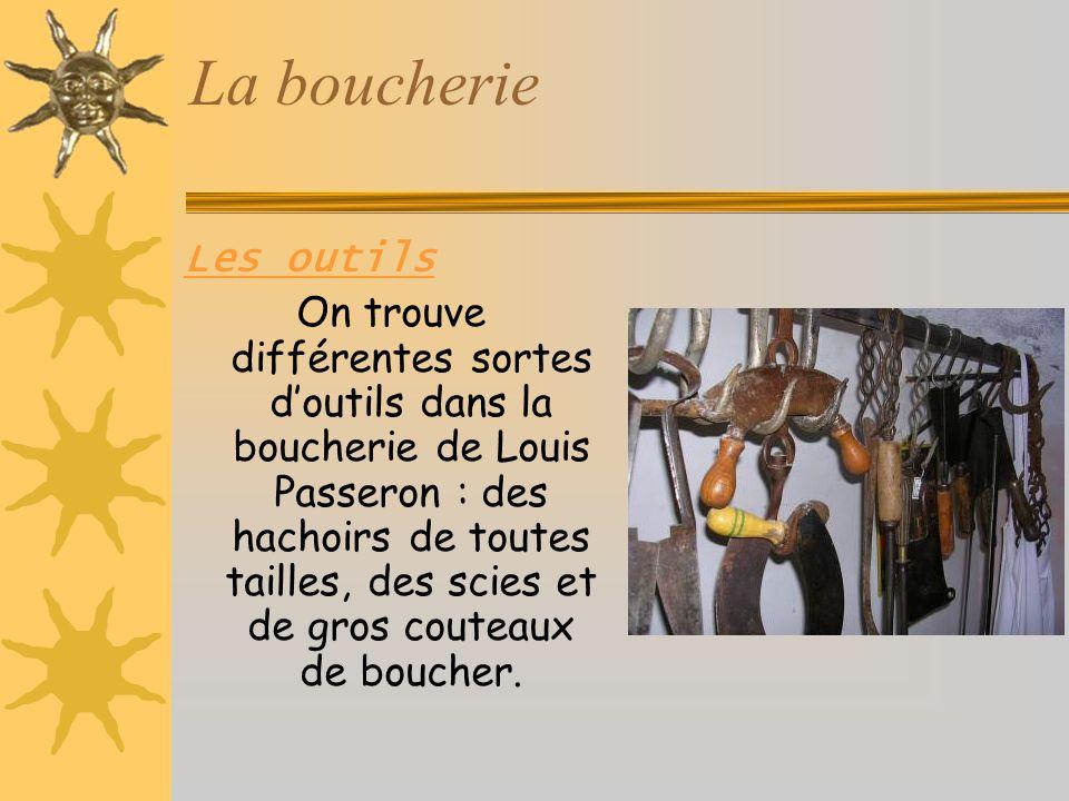 La boucherie Les outils On trouve différentes sortes doutils dans la boucherie de Louis Passeron : des hachoirs de toutes tailles, des scies et de gros couteaux de boucher.