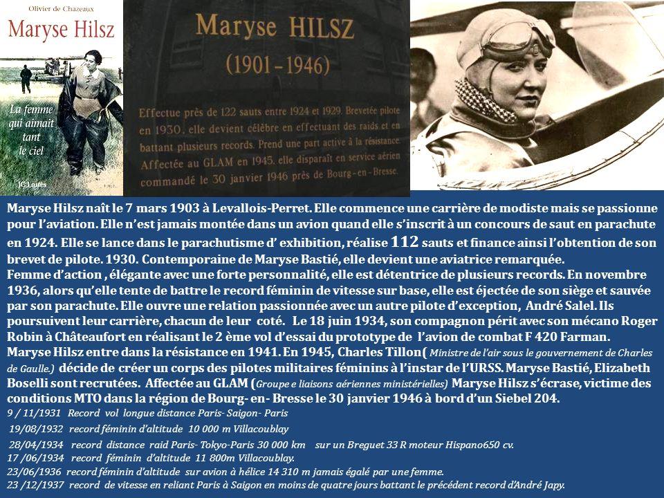 Maryse Hilsz naît le 7 mars 1903 à Levallois-Perret. Elle commence une carrière de modiste mais se passionne pour laviation. Elle nest jamais montée d