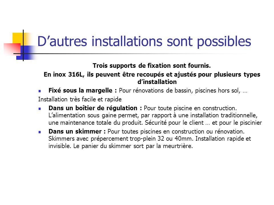 Dautres installations sont possibles Trois supports de fixation sont fournis. En inox 316L, ils peuvent être recoupés et ajustés pour plusieurs types