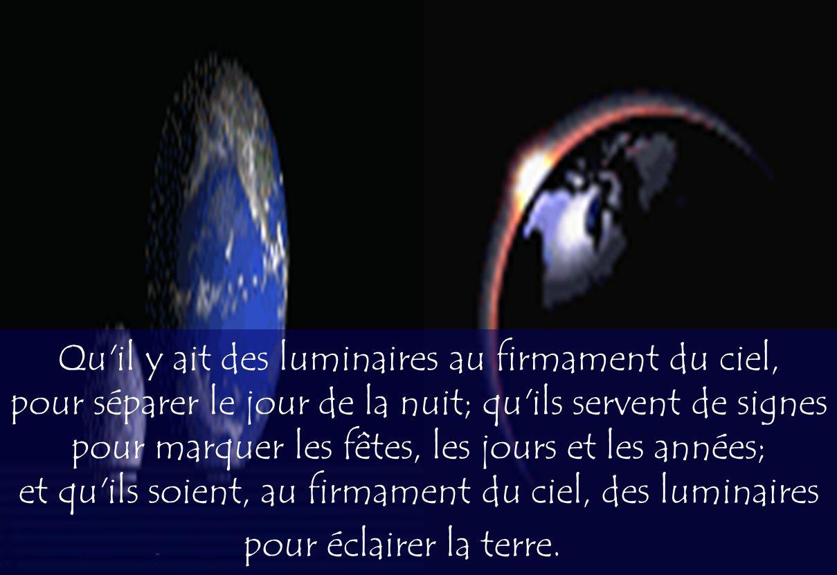 Qu'il y ait des luminaires au firmament du ciel, pour séparer le jour de la nuit; qu'ils servent de signes pour marquer les fêtes, les jours et les an