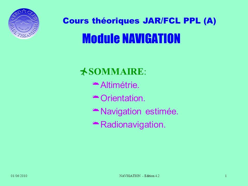 Cours théoriques JAR/FCL PPL (A) 01/06/2010NAVIGATION - Edition 4.21 SOMMAIRE: Altimétrie. Orientation. Navigation estimée. Radionavigation. Module NA