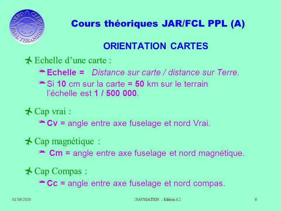 Cours théoriques JAR/FCL PPL (A) 01/06/2010NAVIGATION - Edition 4.26 ORIENTATION CARTES Echelle dune carte : Echelle = Distance sur carte / distance s
