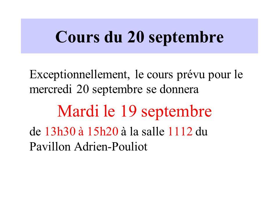 Cours du 20 septembre Exceptionnellement, le cours prévu pour le mercredi 20 septembre se donnera Mardi le 19 septembre de 13h30 à 15h20 à la salle 1112 du Pavillon Adrien-Pouliot