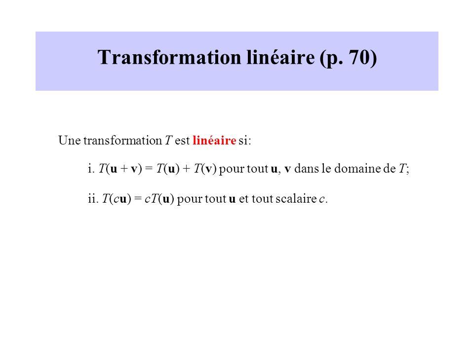 Transformation linéaire (p. 70) Une transformation T est linéaire si: i. T(u + v) = T(u) + T(v) pour tout u, v dans le domaine de T; ii. T(cu) = cT(u)