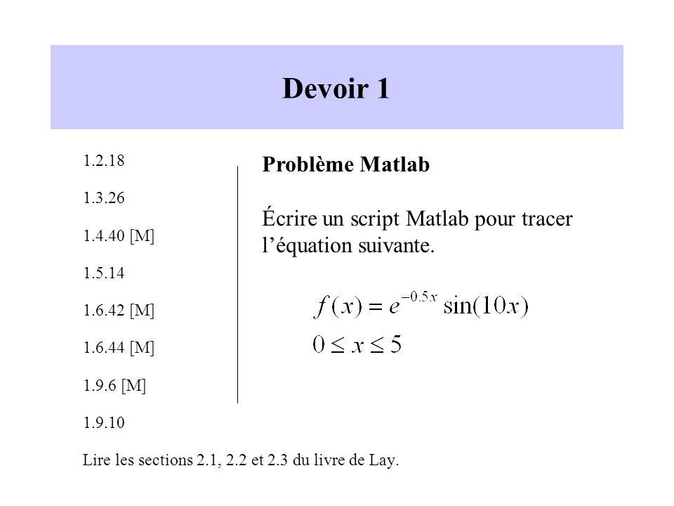 Devoir 1 1.2.18 1.3.26 1.4.40 [M] 1.5.14 1.6.42 [M] 1.6.44 [M] 1.9.6 [M] 1.9.10 Lire les sections 2.1, 2.2 et 2.3 du livre de Lay. Problème Matlab Écr
