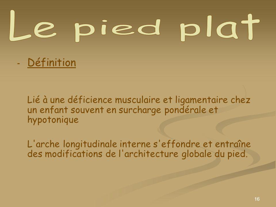 16 - - Définition Lié à une déficience musculaire et ligamentaire chez un enfant souvent en surcharge pondérale et hypotonique L'arche longitudinale i