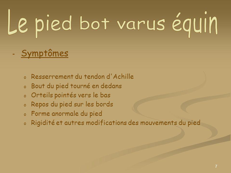 7 - - Symptômes o o Resserrement du tendon d'Achille o o Bout du pied tourné en dedans o o Orteils pointés vers le bas o o Repos du pied sur les bords