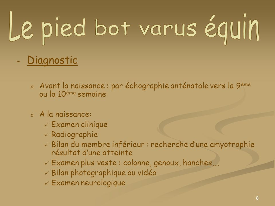 9 - - Traitement o o Traitement non chirurgical / traitement par plâtres : dans les 2 à 3 jours qui suivent la naissance, on plâtre la jambe du bébé et il sera changé toutes les semaines jusquà lâge de 3 à 6 mois o o Traitement orthopédique : immobilisation quotidienne du pied o o Traitement chirurgical : Ténonotomie du talon dAchille : section du tendon avec mise en place dun plâtre pendant 3 semaines Intervention du pied bot : libération postéro-interne avec brochage de larche interne du pied suivie dune mise sous plâtre sans appui pendant 18 mois puis mise en place dun plâtre de marche durant 18 mois également