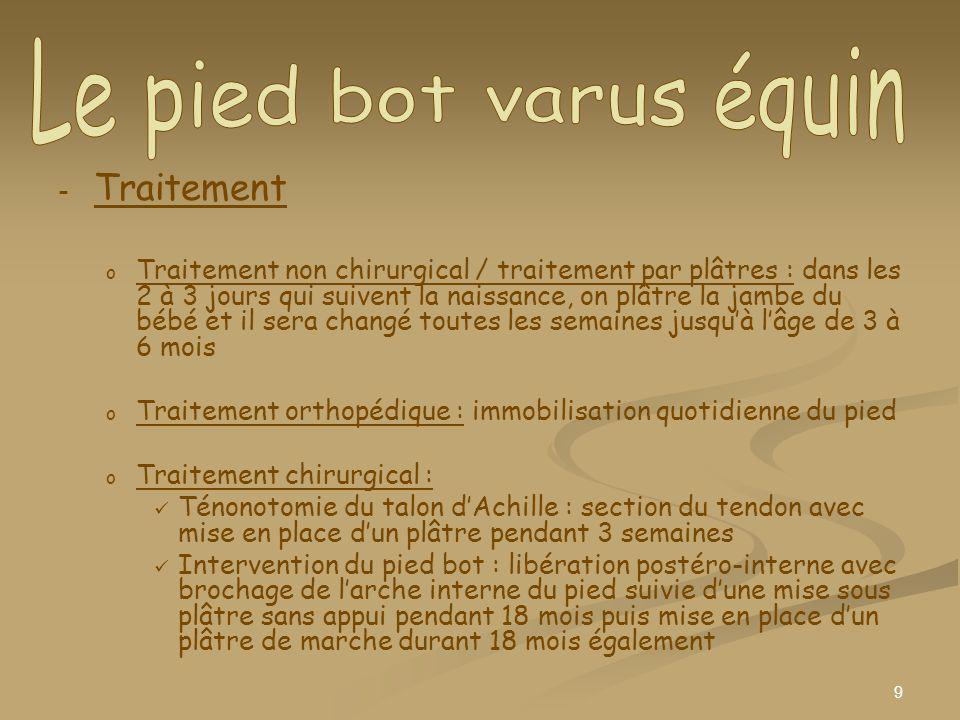 9 - - Traitement o o Traitement non chirurgical / traitement par plâtres : dans les 2 à 3 jours qui suivent la naissance, on plâtre la jambe du bébé e