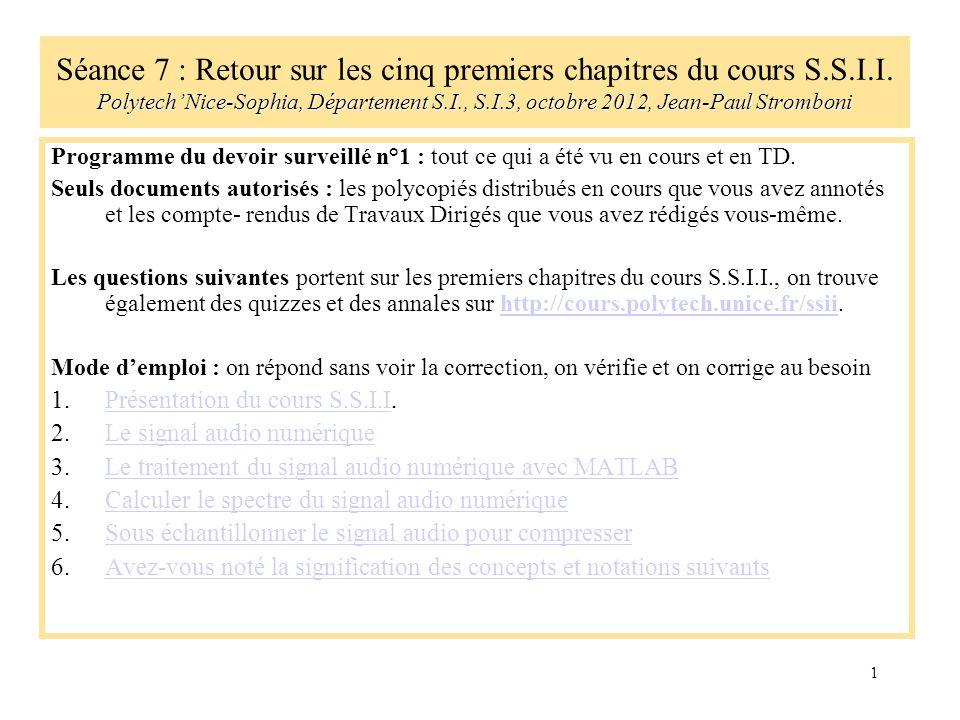 1 PolytechNice-Sophia, Département S.I., S.I.3, octobre 2012, Jean-Paul Stromboni Séance 7 : Retour sur les cinq premiers chapitres du cours S.S.I.I.