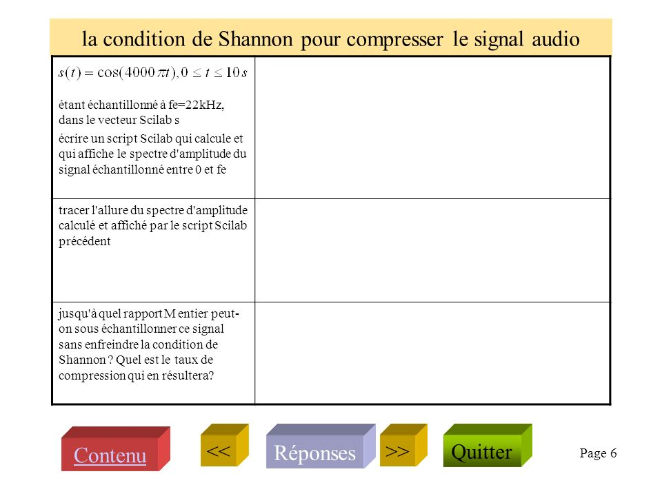 Page 6 la condition de Shannon pour compresser le signal audio étant échantillonné à fe=22kHz, dans le vecteur Scilab s écrire un script Scilab qui calcule et qui affiche le spectre d amplitude du signal échantillonné entre 0 et fe tracer l allure du spectre d amplitude calculé et affiché par le script Scilab précédent jusqu à quel rapport M entier peut- on sous échantillonner ce signal sans enfreindre la condition de Shannon .