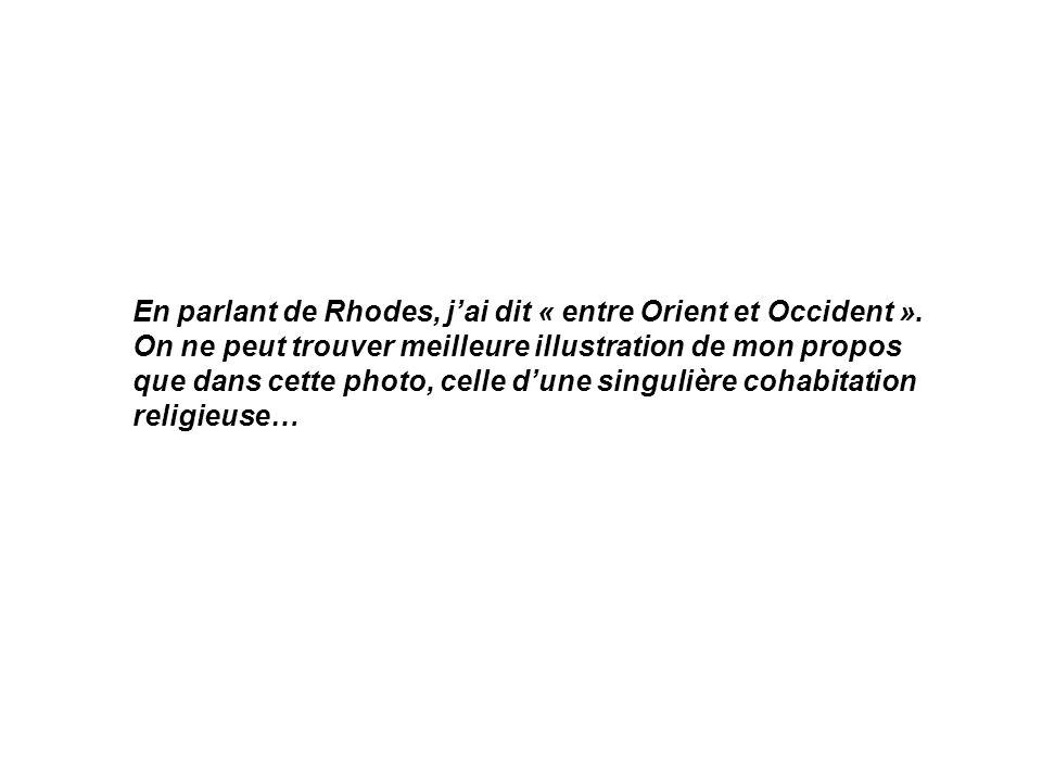 En parlant de Rhodes, jai dit « entre Orient et Occident ».