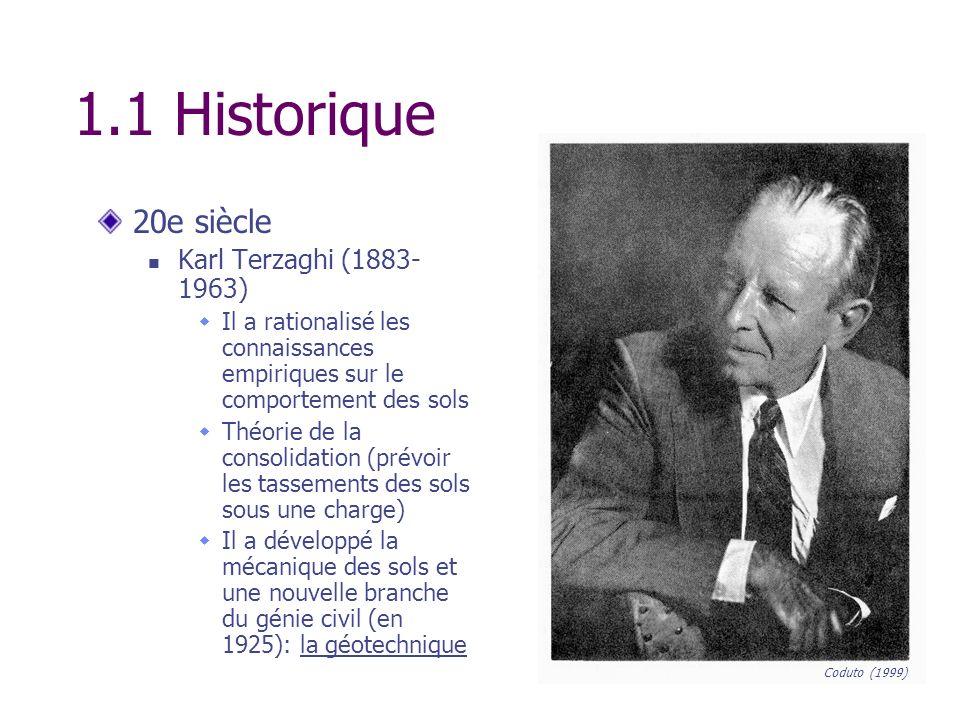 1.1 Historique 20e siècle Karl Terzaghi (1883- 1963) Il a rationalisé les connaissances empiriques sur le comportement des sols Théorie de la consolid
