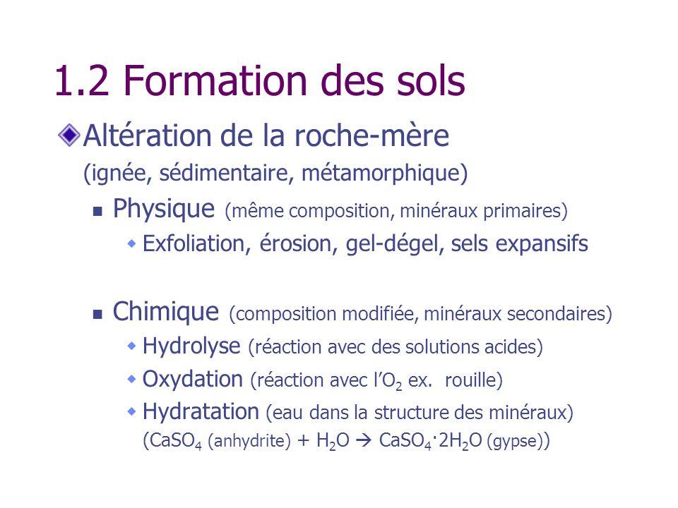 1.2 Formation des sols Altération de la roche-mère (ignée, sédimentaire, métamorphique) Physique (même composition, minéraux primaires) Exfoliation, é
