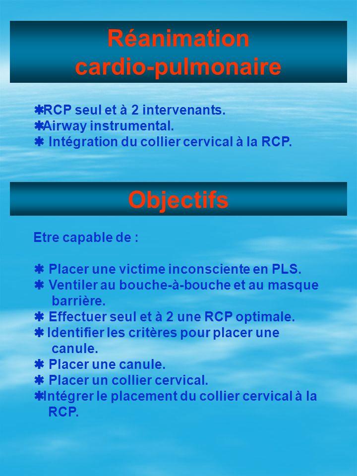 Réanimation cardio-pulmonaire RCP seul et à 2 intervenants. Airway instrumental. Intégration du collier cervical à la RCP. Objectifs Etre capable de :