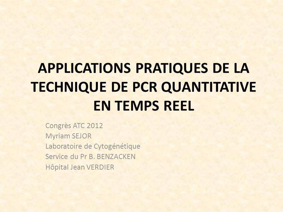 APPLICATIONS PRATIQUES DE LA TECHNIQUE DE PCR QUANTITATIVE EN TEMPS REEL Congrès ATC 2012 Myriam SEJOR Laboratoire de Cytogénétique Service du Pr B. B