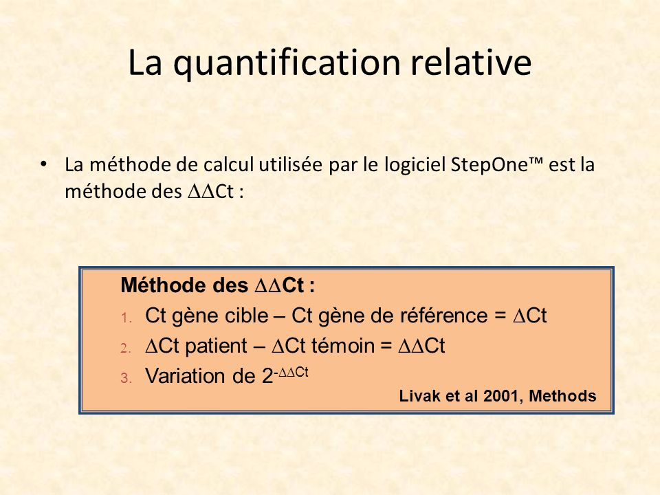 La quantification relative La méthode de calcul utilisée par le logiciel StepOne est la méthode des Ct : Méthode des Ct : 1. Ct gène cible – Ct gène d