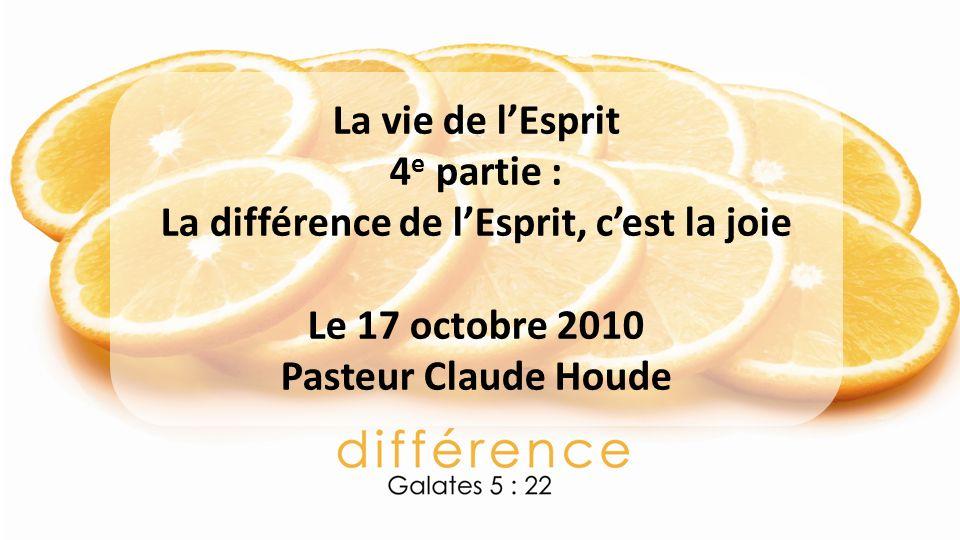 La vie de lEsprit 4 e partie : La différence de lEsprit, cest la joie Le 17 octobre 2010 Pasteur Claude Houde