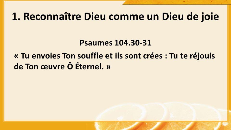 1. Reconnaître Dieu comme un Dieu de joie Psaumes 104.30-31 « Tu envoies Ton souffle et ils sont crées : Tu te réjouis de Ton œuvre Ô Éternel. »