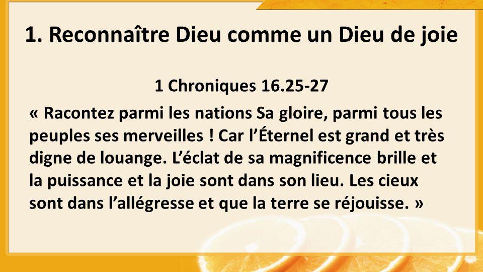 1. Reconnaître Dieu comme un Dieu de joie 1 Chroniques 16.25-27 « Racontez parmi les nations Sa gloire, parmi tous les peuples ses merveilles ! Car lÉ