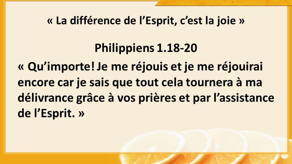« La différence de lEsprit, cest la joie » Philippiens 1.18-20 « Quimporte! Je me réjouis et je me réjouirai encore car je sais que tout cela tournera