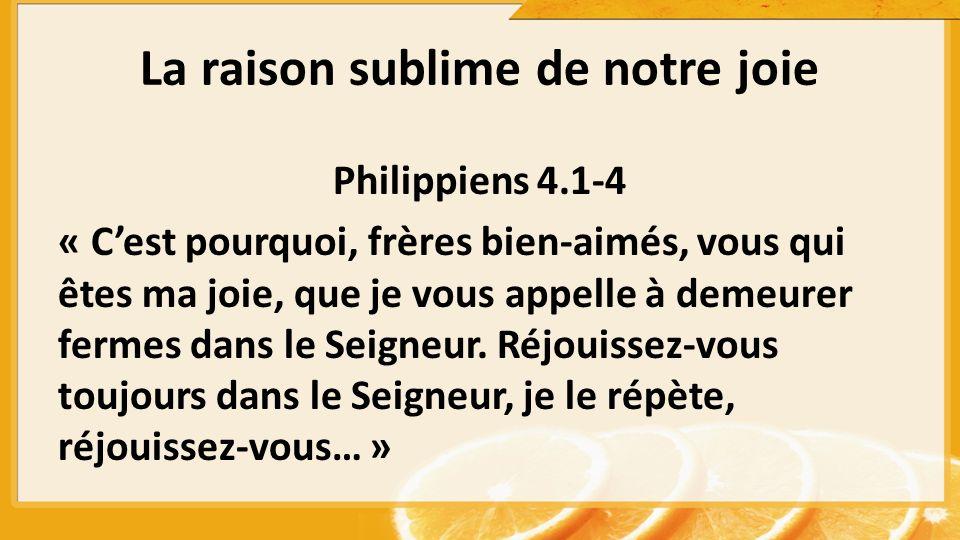 Philippiens 4.1-4 « Cest pourquoi, frères bien-aimés, vous qui êtes ma joie, que je vous appelle à demeurer fermes dans le Seigneur. Réjouissez-vous t
