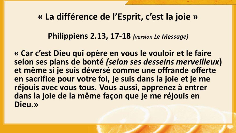 « La différence de lEsprit, cest la joie » Philippiens 2.13, 17-18 ( version Le Message) « Car cest Dieu qui opère en vous le vouloir et le faire selo