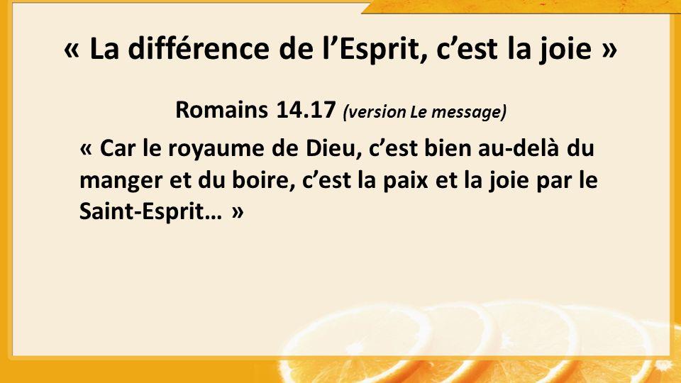 « La différence de lEsprit, cest la joie » Romains 14.17 (version Le message) « Car le royaume de Dieu, cest bien au-delà du manger et du boire, cest