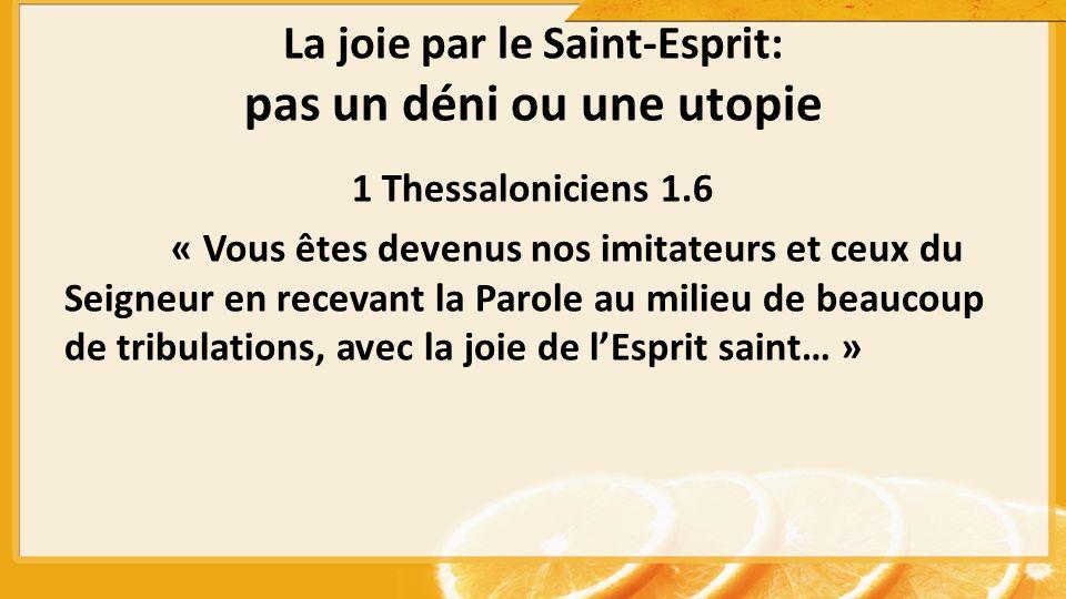 La joie par le Saint-Esprit: pas un déni ou une utopie 1 Thessaloniciens 1.6 « Vous êtes devenus nos imitateurs et ceux du Seigneur en recevant la Par