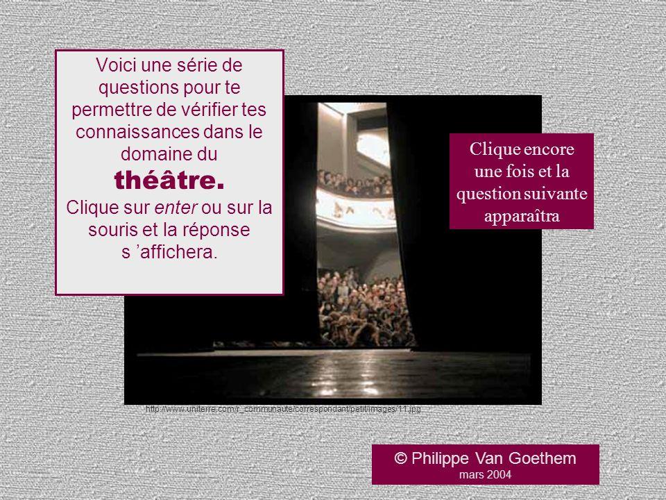 © Philippe Van Goethem mars 2004 Voici une série de questions pour te permettre de vérifier tes connaissances dans le domaine du théâtre. Clique sur e