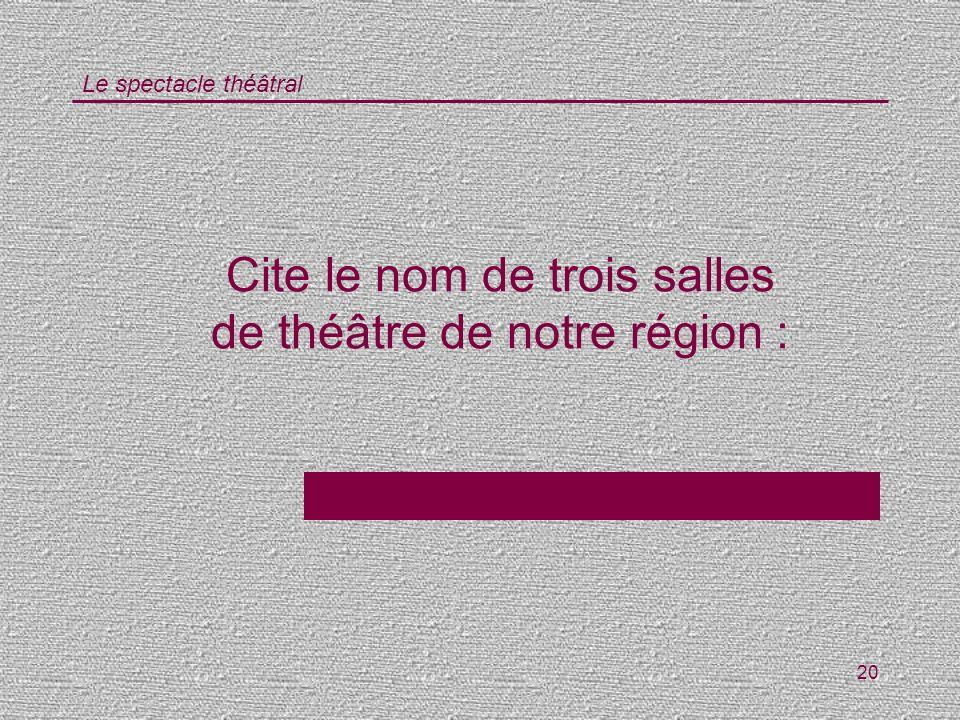 Le spectacle théâtral 20 Cite le nom de trois salles de théâtre de notre région :