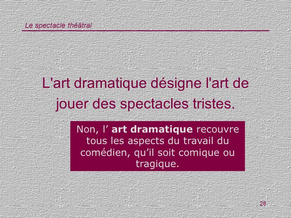 Le spectacle théâtral 26 L'art dramatique désigne l'art de jouer des spectacles tristes. Vrai / Faux ? Non, l art dramatique recouvre tous les aspects