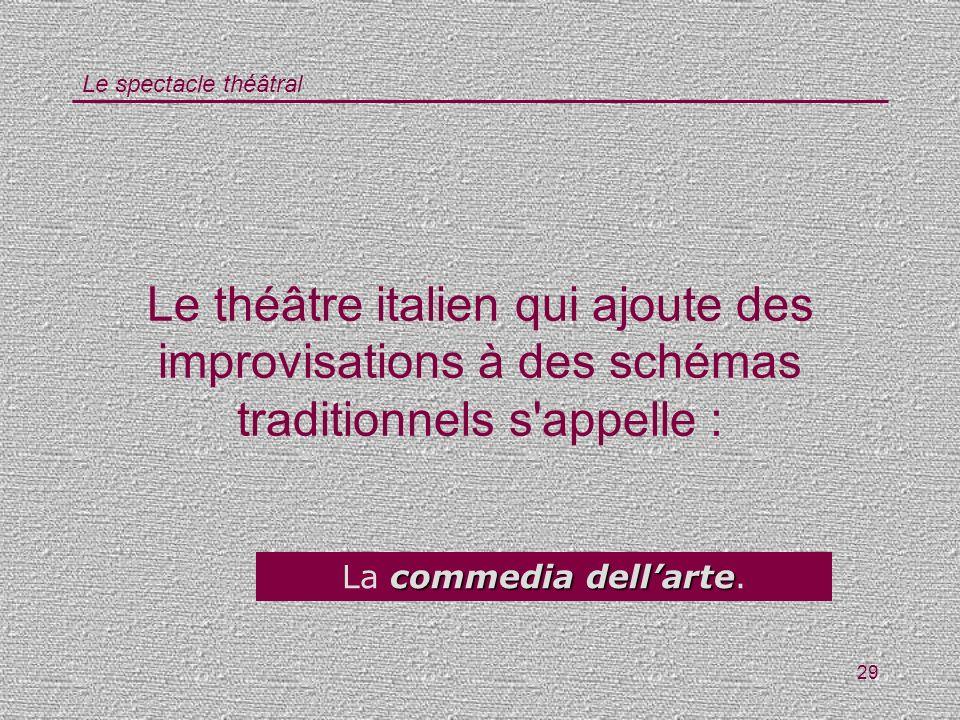Le spectacle théâtral 29 Le théâtre italien qui ajoute des improvisations à des schémas traditionnels s'appelle : commedia dellarte La commedia dellar