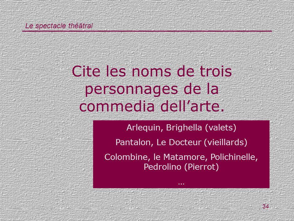 Le spectacle théâtral 34 Cite les noms de trois personnages de la commedia dellarte. Arlequin, Brighella (valets) Pantalon, Le Docteur (vieillards) Co