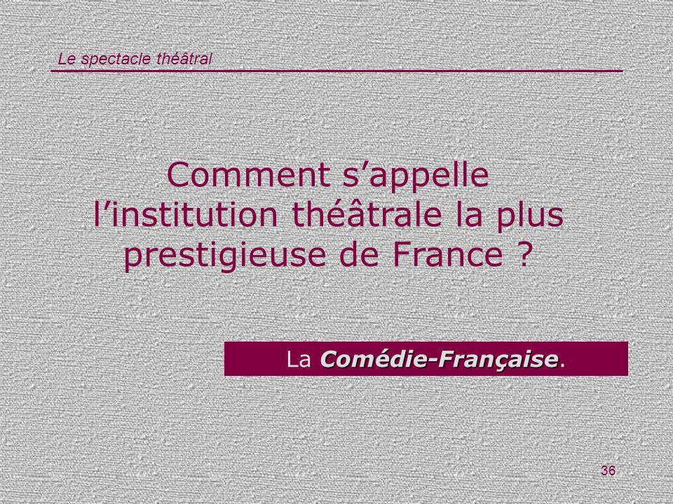 Le spectacle théâtral 36 Comment sappelle linstitution théâtrale la plus prestigieuse de France ? Comédie-Française La Comédie-Française.