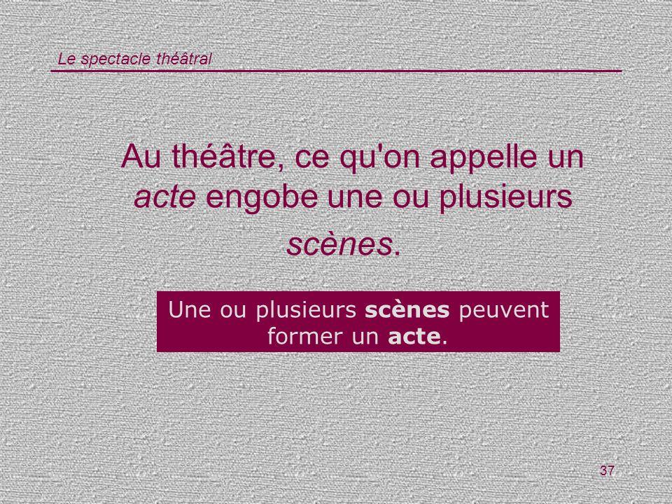 Le spectacle théâtral 37 Au théâtre, ce qu'on appelle un acte engobe une ou plusieurs scènes. Vrai / Faux ? Une ou plusieurs scènes peuvent former un