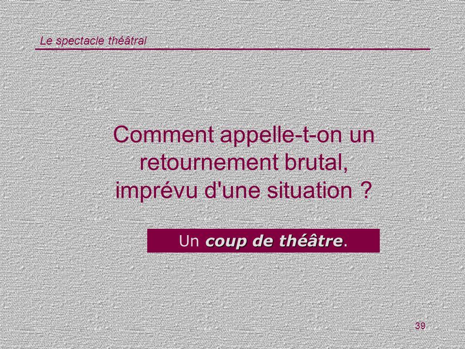 Le spectacle théâtral 39 Comment appelle-t-on un retournement brutal, imprévu d'une situation ? coup de théâtre Un coup de théâtre.