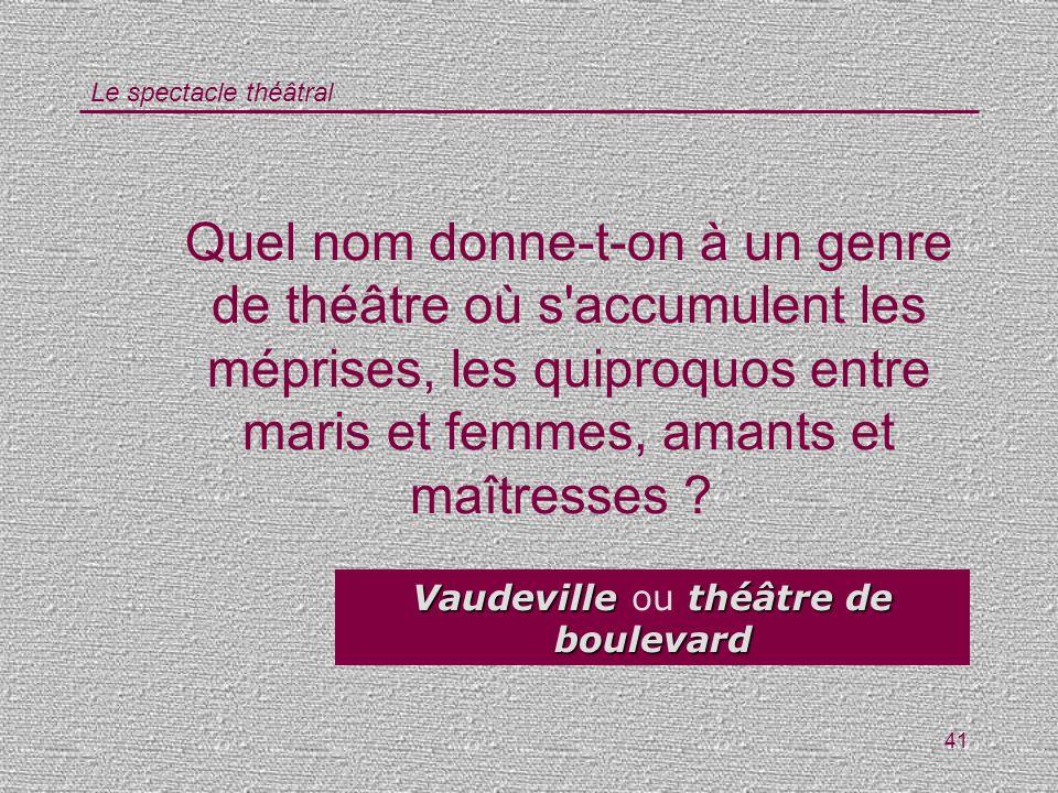 Le spectacle théâtral 41 Quel nom donne-t-on à un genre de théâtre où s'accumulent les méprises, les quiproquos entre maris et femmes, amants et maîtr