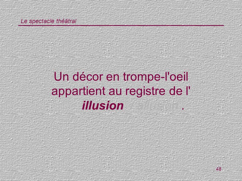 Le spectacle théâtral 48 Un décor en trompe-l'oeil appartient au registre de l' illusion/ allusion.