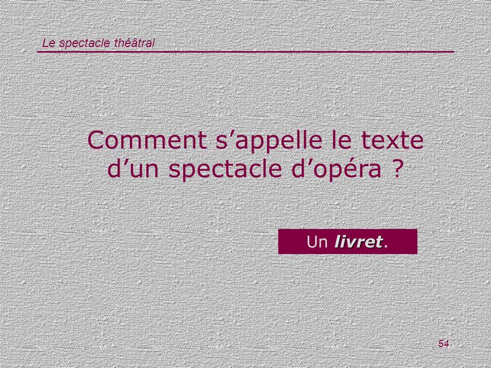 Le spectacle théâtral 54 Comment sappelle le texte dun spectacle dopéra ? livret Un livret.