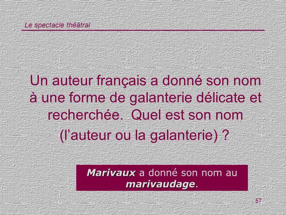 Le spectacle théâtral 57 Un auteur français a donné son nom à une forme de galanterie délicate et recherchée. Quel est son nom (lauteur ou la galanter