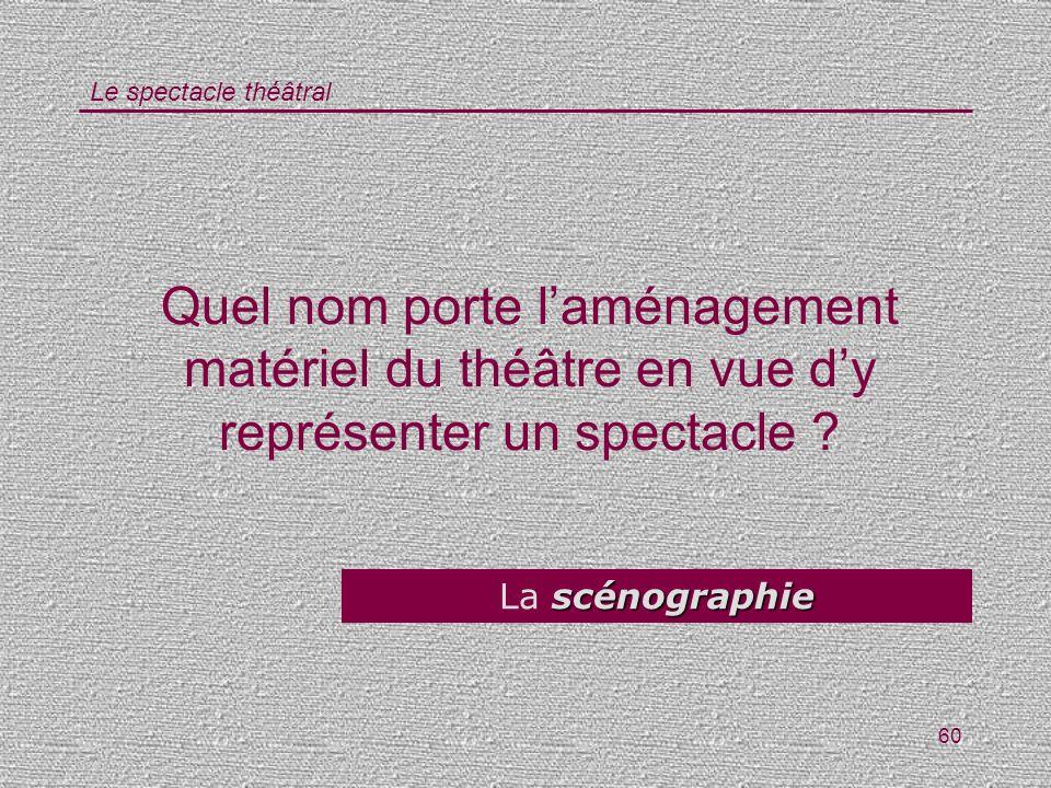 Le spectacle théâtral 60 Quel nom porte laménagement matériel du théâtre en vue dy représenter un spectacle ? scénographie La scénographie