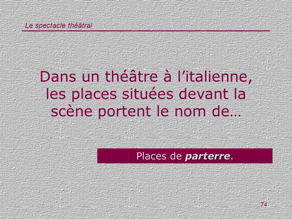 Le spectacle théâtral 74 Dans un théâtre à litalienne, les places situées devant la scène portent le nom de… parterre Places de parterre.